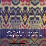 Why You Absolutely Need Padding For Your Valuable Rug - RugSpa